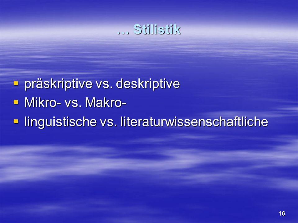 16 … Stilistik  präskriptive vs. deskriptive  Mikro- vs.