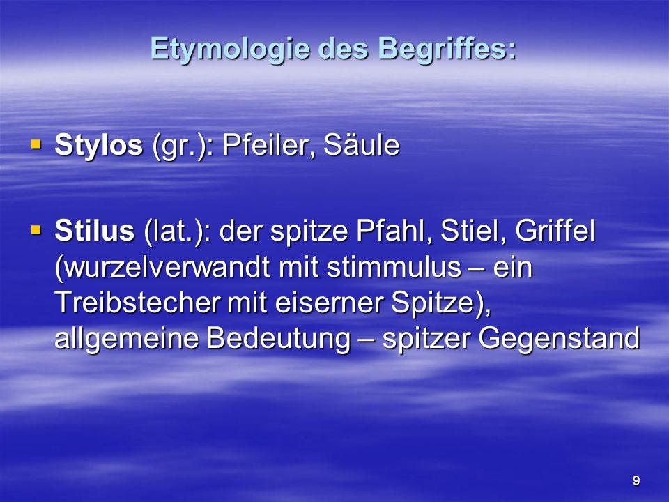 9 Etymologie des Begriffes:  Stylos (gr.): Pfeiler, Säule  Stilus (lat.): der spitze Pfahl, Stiel, Griffel (wurzelverwandt mit stimmulus – ein Treibstecher mit eiserner Spitze), allgemeine Bedeutung – spitzer Gegenstand