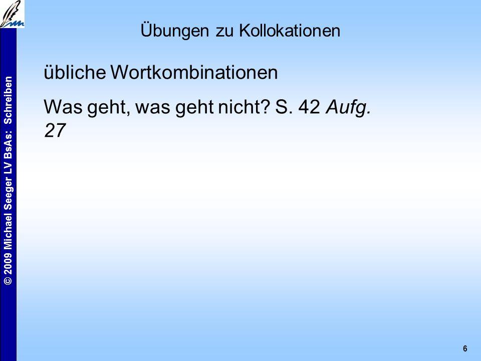 © 2009 Michael Seeger LV BsAs: Schreiben 6 Übungen zu Kollokationen übliche Wortkombinationen Was geht, was geht nicht.