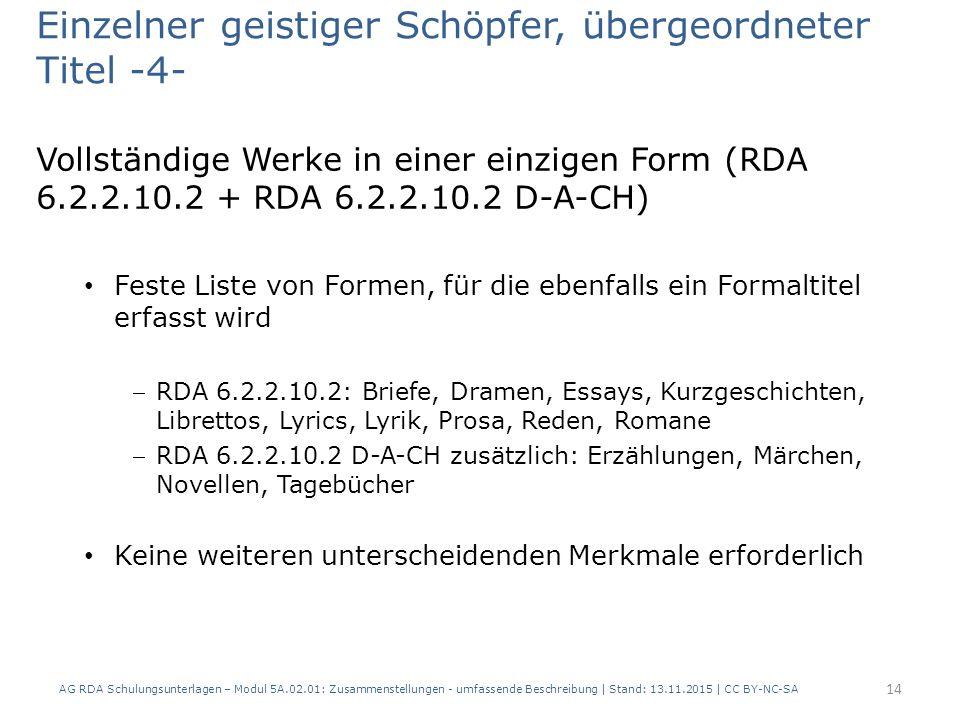 Einzelner geistiger Schöpfer, übergeordneter Titel -4- Vollständige Werke in einer einzigen Form (RDA 6.2.2.10.2 + RDA 6.2.2.10.2 D-A-CH) Feste Liste von Formen, für die ebenfalls ein Formaltitel erfasst wird RDA 6.2.2.10.2: Briefe, Dramen, Essays, Kurzgeschichten, Librettos, Lyrics, Lyrik, Prosa, Reden, Romane RDA 6.2.2.10.2 D-A-CH zusätzlich: Erzählungen, Märchen, Novellen, Tagebücher Keine weiteren unterscheidenden Merkmale erforderlich AG RDA Schulungsunterlagen – Modul 5A.02.01: Zusammenstellungen - umfassende Beschreibung | Stand: 13.11.2015 | CC BY-NC-SA 14