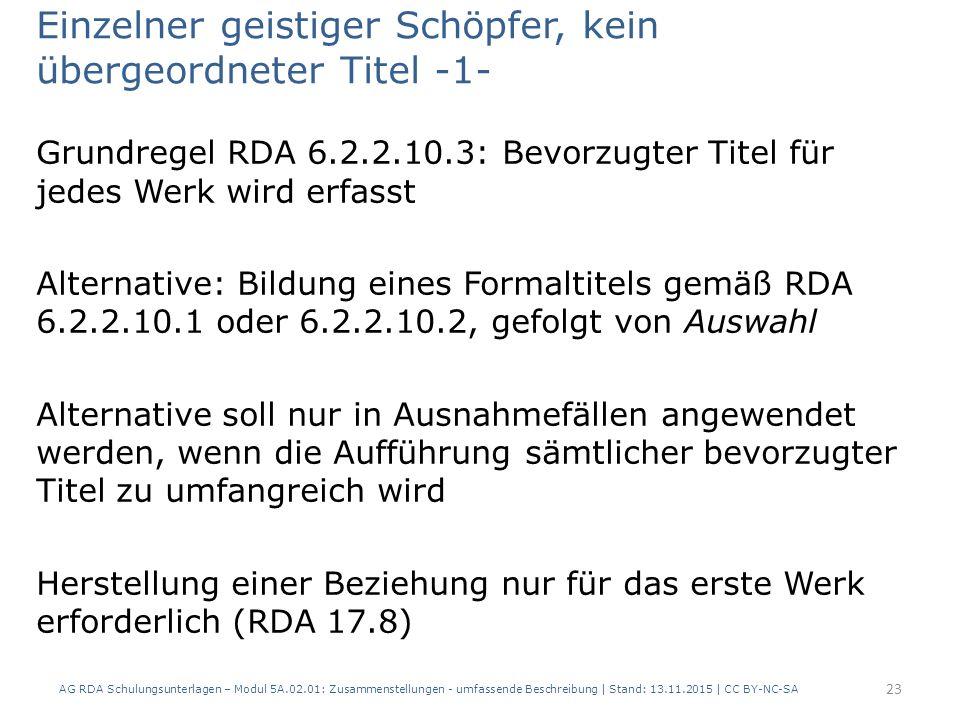 Einzelner geistiger Schöpfer, kein übergeordneter Titel -1- Grundregel RDA 6.2.2.10.3: Bevorzugter Titel für jedes Werk wird erfasst Alternative: Bildung eines Formaltitels gemäß RDA 6.2.2.10.1 oder 6.2.2.10.2, gefolgt von Auswahl Alternative soll nur in Ausnahmefällen angewendet werden, wenn die Aufführung sämtlicher bevorzugter Titel zu umfangreich wird Herstellung einer Beziehung nur für das erste Werk erforderlich (RDA 17.8) AG RDA Schulungsunterlagen – Modul 5A.02.01: Zusammenstellungen - umfassende Beschreibung | Stand: 13.11.2015 | CC BY-NC-SA 23