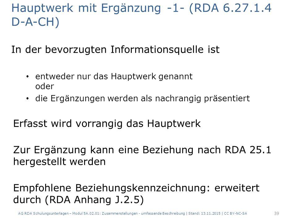 Hauptwerk mit Ergänzung -1- (RDA 6.27.1.4 D-A-CH) In der bevorzugten Informationsquelle ist entweder nur das Hauptwerk genannt oder die Ergänzungen werden als nachrangig präsentiert Erfasst wird vorrangig das Hauptwerk Zur Ergänzung kann eine Beziehung nach RDA 25.1 hergestellt werden Empfohlene Beziehungskennzeichnung: erweitert durch (RDA Anhang J.2.5) AG RDA Schulungsunterlagen – Modul 5A.02.01: Zusammenstellungen - umfassende Beschreibung | Stand: 13.11.2015 | CC BY-NC-SA 39