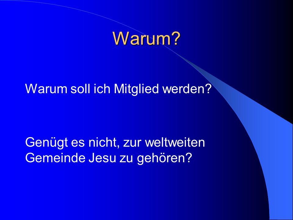Warum? Warum soll ich Mitglied werden? Genügt es nicht, zur weltweiten Gemeinde Jesu zu gehören?