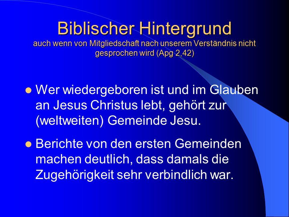 Biblischer Hintergrund auch wenn von Mitgliedschaft nach unserem Verständnis nicht gesprochen wird (Apg 2,42) Wer wiedergeboren ist und im Glauben an