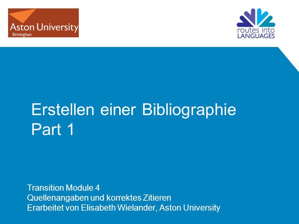 Erstellen einer Bibliographie Part 1 Transition Module 4 Quellenangaben und korrektes Zitieren Erarbeitet von Elisabeth Wielander, Aston University
