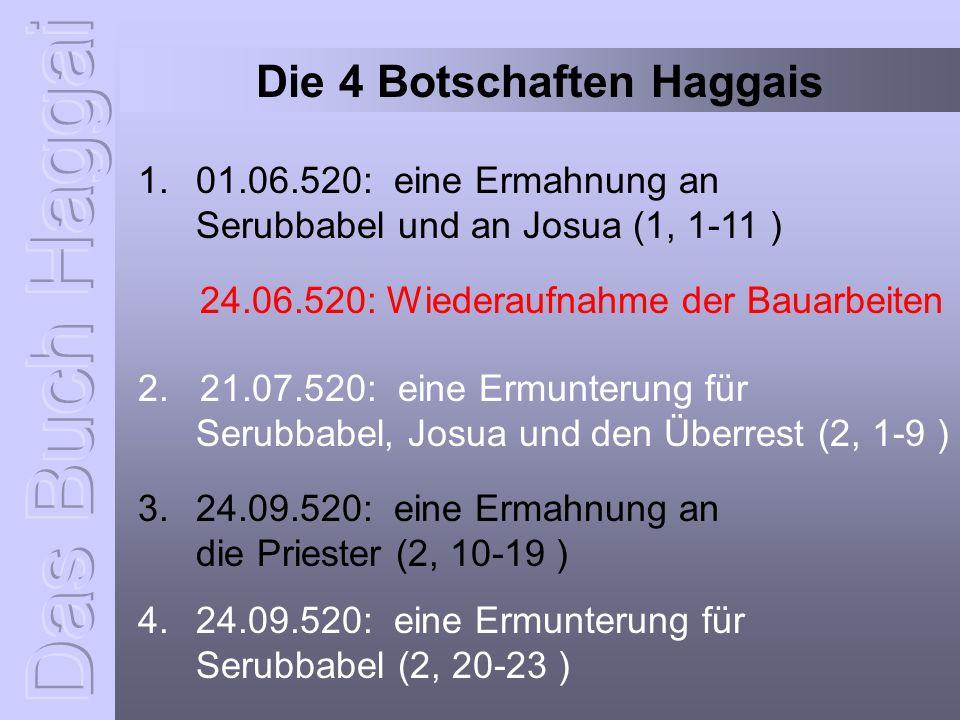 Die 4 Botschaften Haggais 1. 01.06.520: eine Ermahnung an Serubbabel und an Josua (1, 1-11 ) 2. 21.07.520: eine Ermunterung für Serubbabel, Josua und
