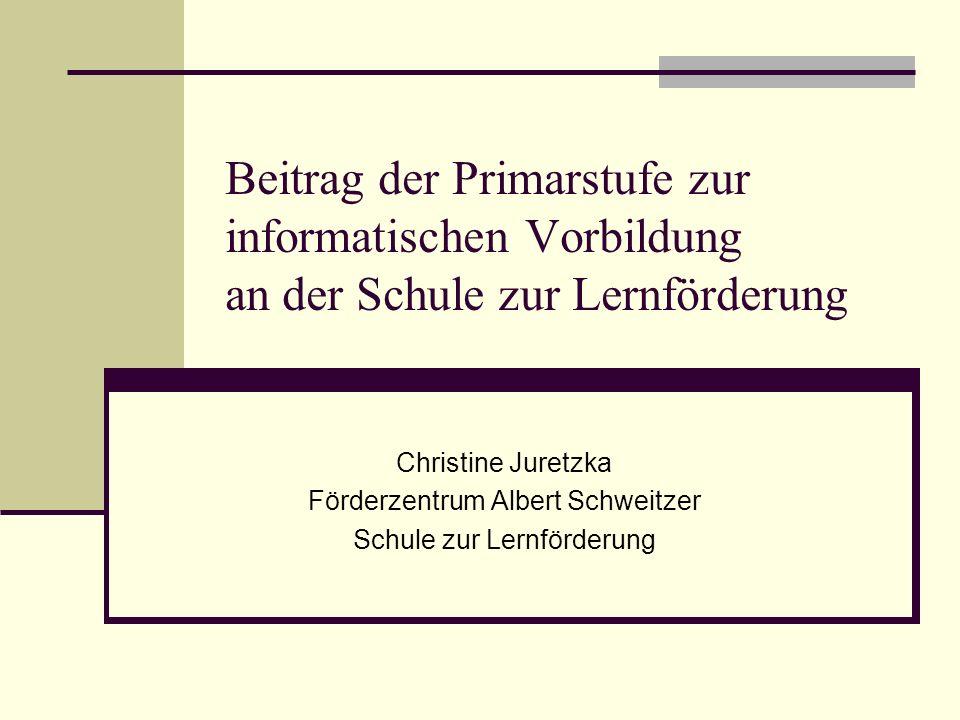 Beitrag der Primarstufe zur informatischen Vorbildung an der Schule zur Lernförderung Christine Juretzka Förderzentrum Albert Schweitzer Schule zur Lernförderung