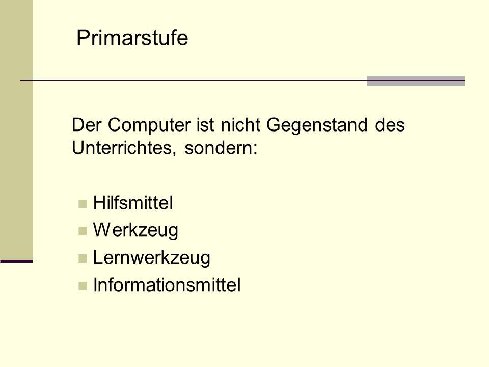 Der Computer ist nicht Gegenstand des Unterrichtes, sondern: Hilfsmittel Werkzeug Lernwerkzeug Informationsmittel Primarstufe