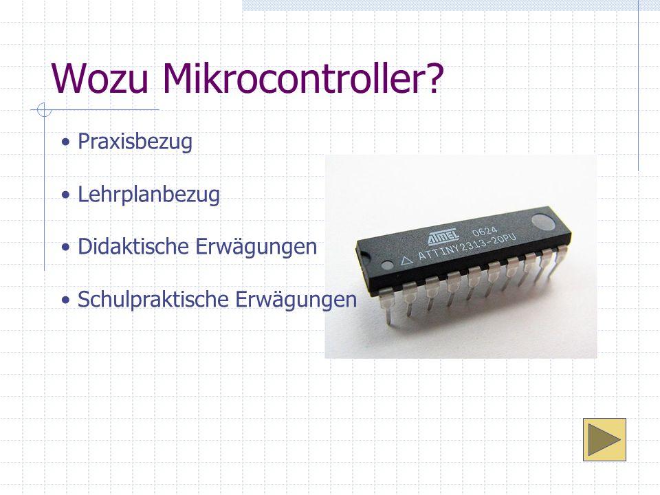 Wozu Mikrocontroller? Praxisbezug Lehrplanbezug Didaktische Erwägungen Schulpraktische Erwägungen