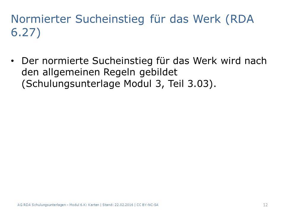 AG RDA Schulungsunterlagen – Modul 6.K: Karten | Stand: 22.02.2016 | CC BY-NC-SA 12 Normierter Sucheinstieg für das Werk (RDA 6.27) Der normierte Such