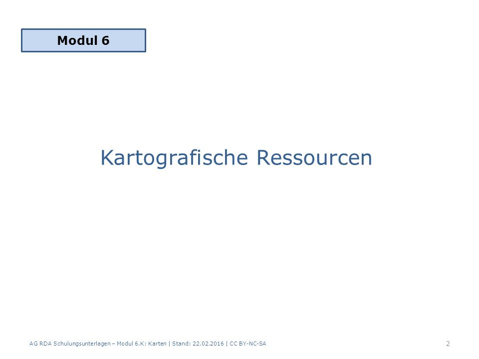 Kartografische Ressourcen AG RDA Schulungsunterlagen – Modul 6.K: Karten | Stand: 22.02.2016 | CC BY-NC-SA 2 Modul 6