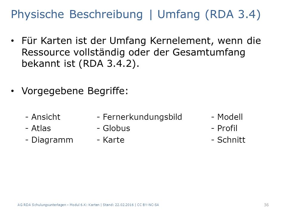 AG RDA Schulungsunterlagen – Modul 6.K: Karten | Stand: 22.02.2016 | CC BY-NC-SA 36 Physische Beschreibung | Umfang (RDA 3.4) Für Karten ist der Umfan