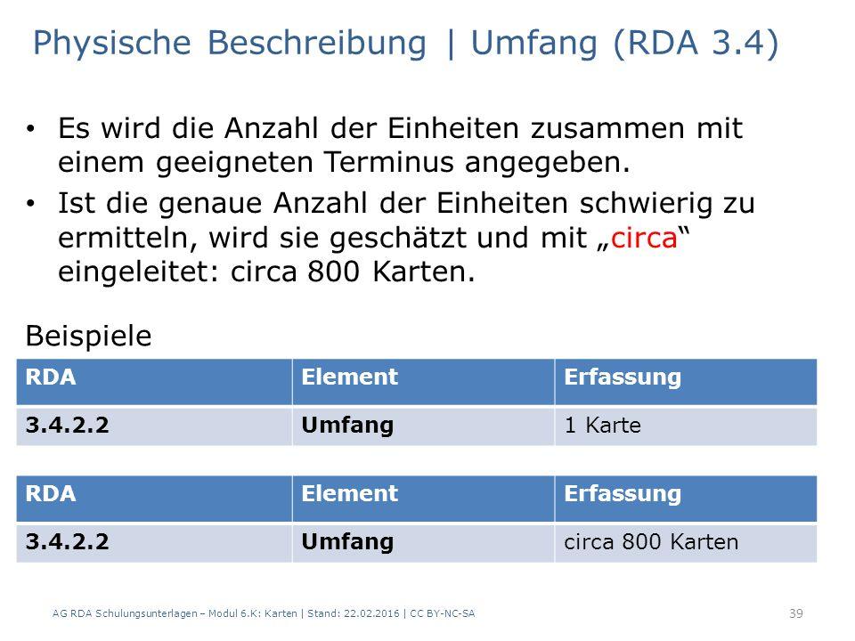AG RDA Schulungsunterlagen – Modul 6.K: Karten | Stand: 22.02.2016 | CC BY-NC-SA 39 Physische Beschreibung | Umfang (RDA 3.4) Es wird die Anzahl der E