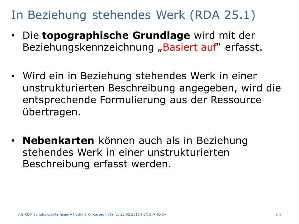AG RDA Schulungsunterlagen – Modul 6.K: Karten | Stand: 22.02.2016 | CC BY-NC-SA 66 In Beziehung stehendes Werk (RDA 25.1) Die topographische Grundlag
