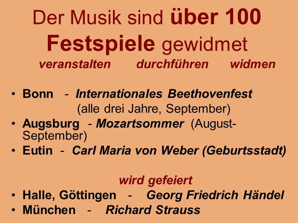 Der Musik sind über 100 Festspiele gewidmet veranstalten durchführen widmen Bonn - Internationales Beethovenfest (alle drei Jahre, September) Augsburg - Mozartsommer (August- September) Eutin - Carl Maria von Weber (Geburtsstadt) wird gefeiert Halle, Göttingen - Georg Friedrich Händel München - Richard Strauss