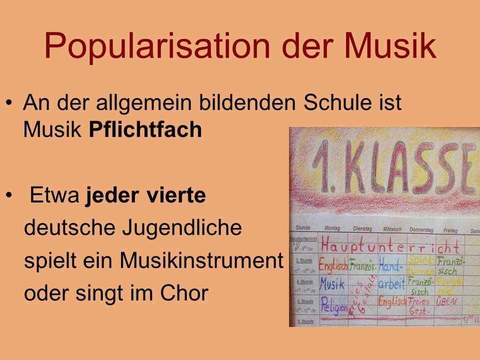 Popularisation der Musik An der allgemein bildenden Schule ist Musik Pflichtfach Etwa jeder vierte deutsche Jugendliche spielt ein Musikinstrument oder singt im Chor
