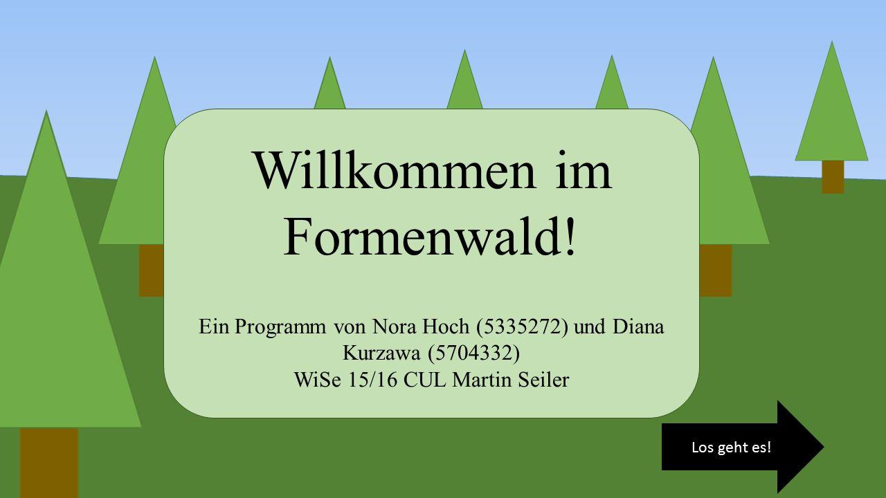 Los geht es! Willkommen im Formenwald! Ein Programm von Nora Hoch (5335272) und Diana Kurzawa (5704332) WiSe 15/16 CUL Martin Seiler