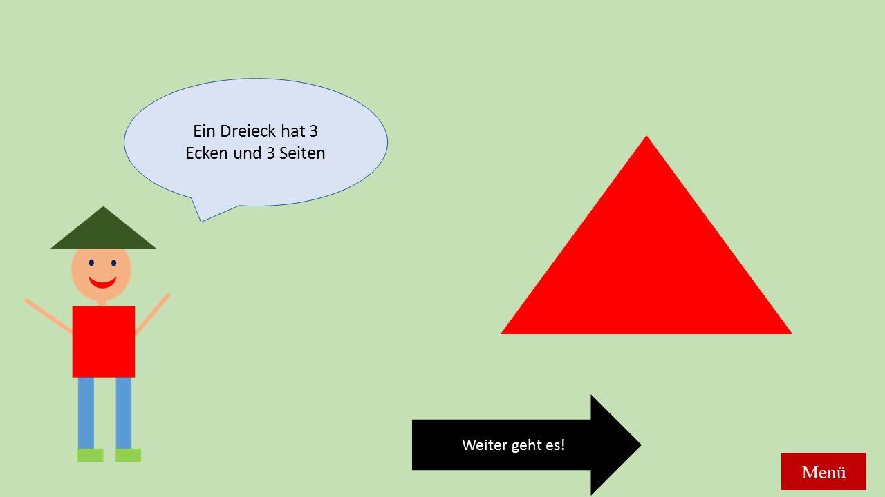 Ein Dreieck hat 3 Ecken und 3 Seiten Weiter geht es! Menü