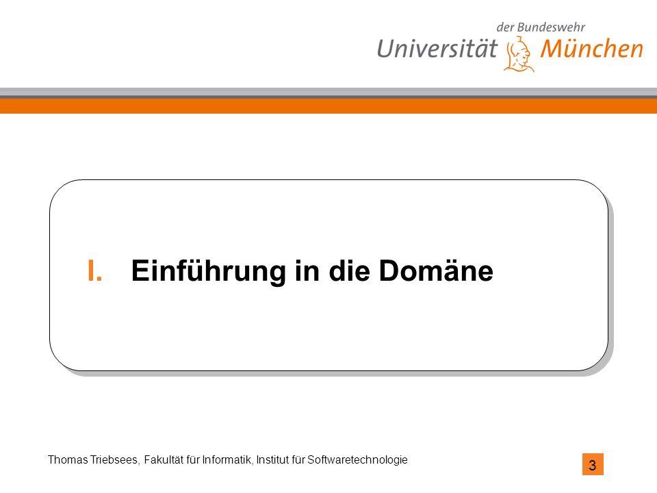 3 Thomas Triebsees, Fakultät für Informatik, Institut für Softwaretechnologie I.Einführung in die Domäne