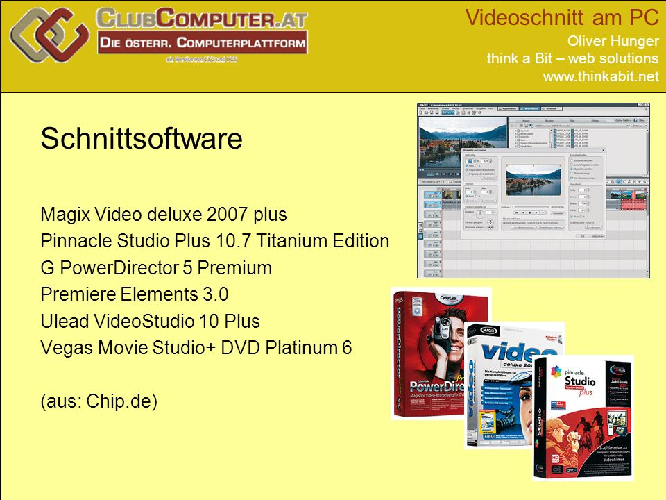 Videoschnitt am PC Oliver Hunger think a Bit – web solutions   Schnittsoftware Magix Video deluxe 2007 plus Pinnacle Studio Plus 10.7 Titanium Edition G PowerDirector 5 Premium Premiere Elements 3.0 Ulead VideoStudio 10 Plus Vegas Movie Studio+ DVD Platinum 6 (aus: Chip.de)