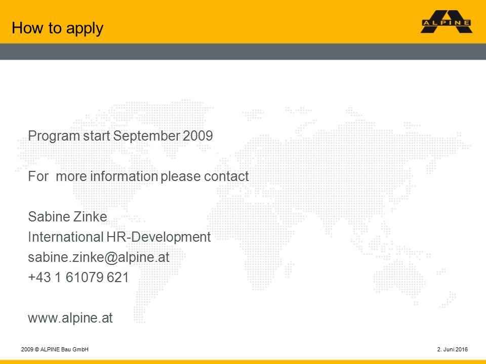2. Juni 20162009 © ALPINE Bau GmbH How to apply Program start September 2009 For more information please contact Sabine Zinke International HR-Develop