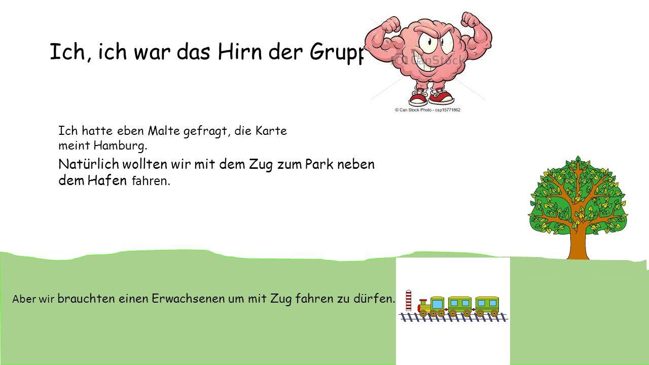 Ich, ich war das Hirn der Gruppe Ich hatte eben Malte gefragt, die Karte meint Hamburg. Natürlich wollten wir mit dem Zug zum Park neben dem Hafen fah