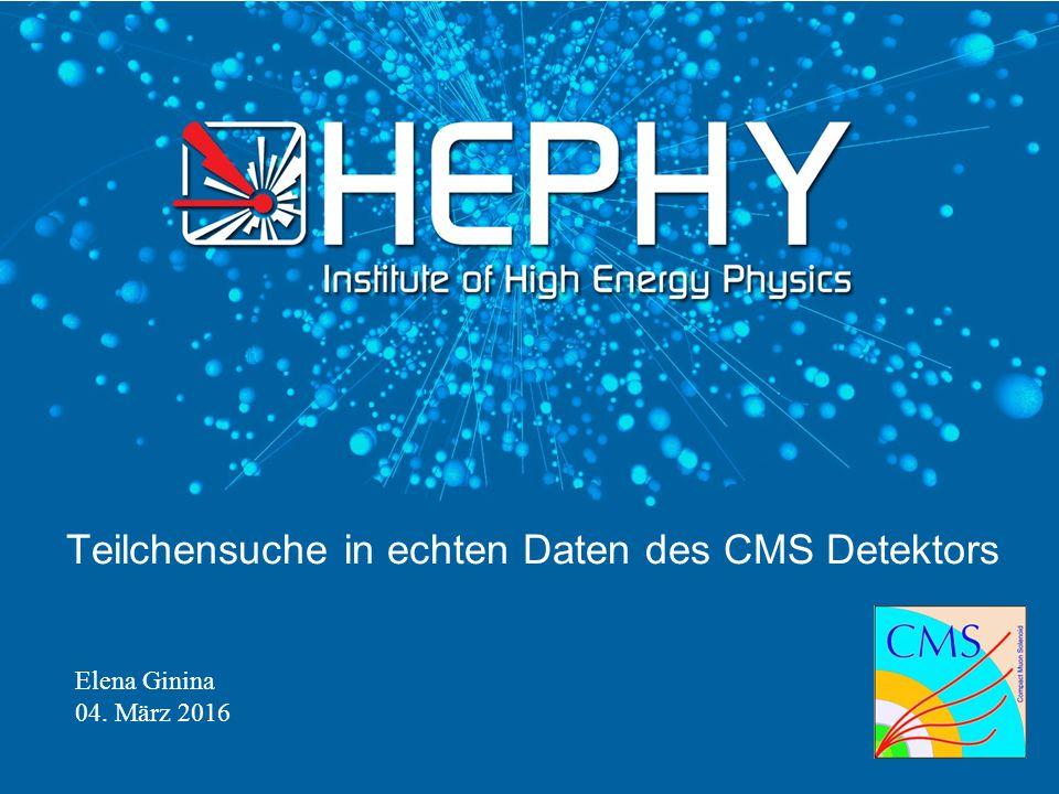 Elena Ginina 04. März 2016 Teilchensuche in echten Daten des CMS Detektors