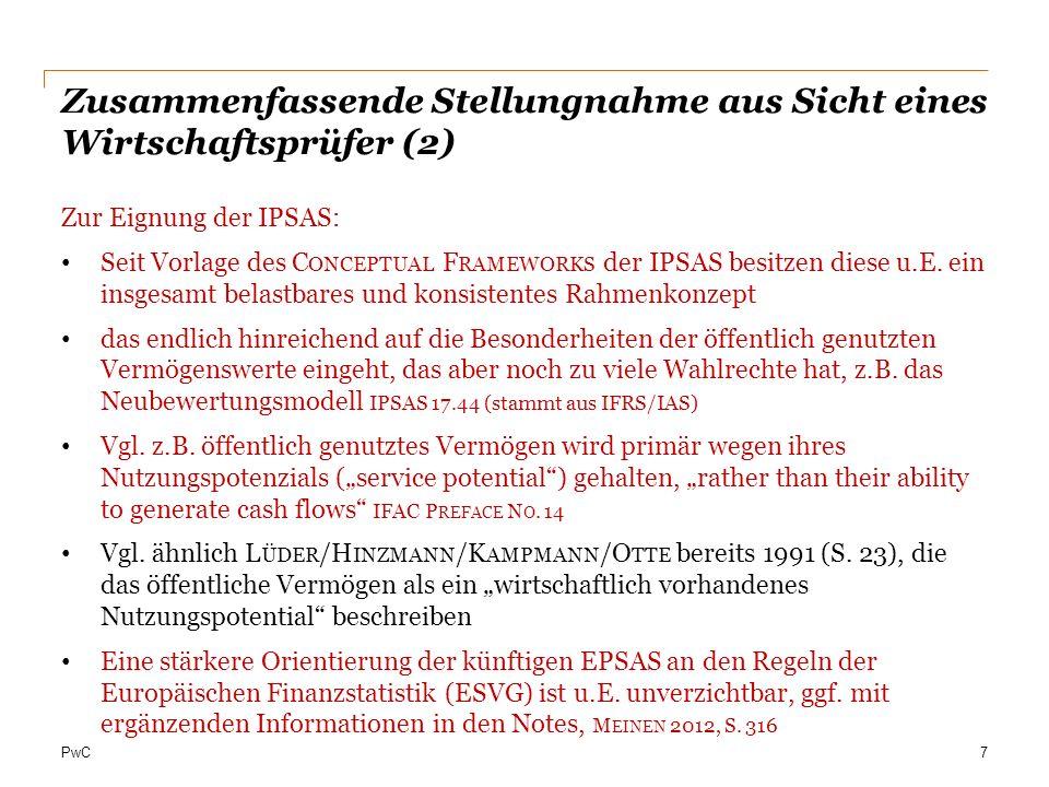 PwC Zusammenfassende Stellungnahme aus Sicht eines Wirtschaftsprüfer (2) Zur Eignung der IPSAS: Seit Vorlage des C ONCEPTUAL F RAMEWORKS der IPSAS besitzen diese u.E.