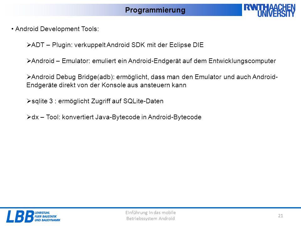 Einführung in das mobile Betriebssystem Android 21 Programmierung Android Development Tools:  ADT – Plugin: verkuppelt Android SDK mit der Eclipse DIE  Android – Emulator: emuliert ein Android-Endgerät auf dem Entwicklungscomputer  Android Debug Bridge(adb): ermöglicht, dass man den Emulator und auch Android- Endgeräte direkt von der Konsole aus ansteuern kann  sqlite 3 : ermöglicht Zugriff auf SQLite-Daten  dx – Tool: konvertiert Java-Bytecode in Android-Bytecode