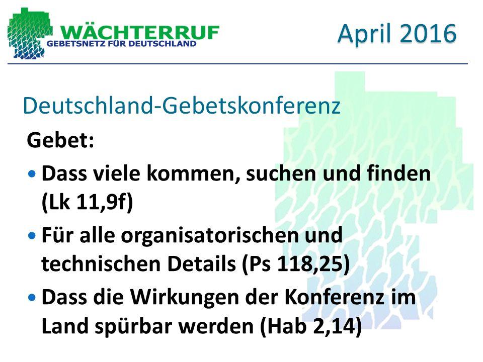 Deutschland-Gebetskonferenz Gebet: Dass viele kommen, suchen und finden (Lk 11,9f) Für alle organisatorischen und technischen Details (Ps 118,25) Dass die Wirkungen der Konferenz im Land spürbar werden (Hab 2,14) April 2016