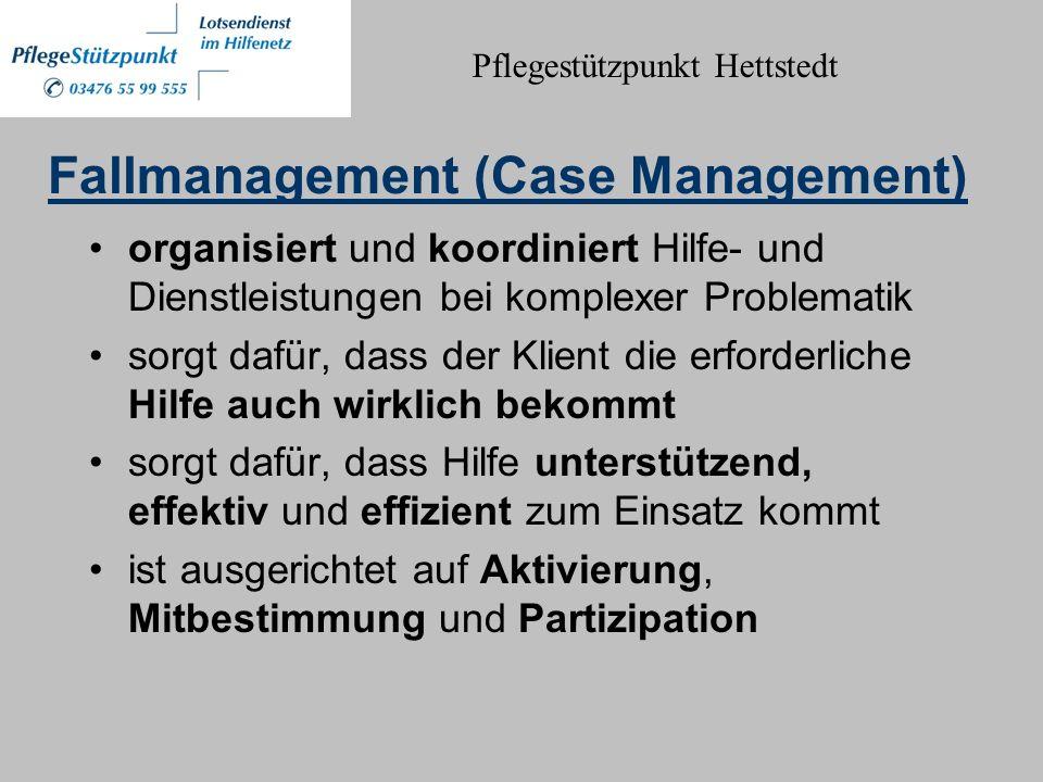 Fallmanagement (Case Management) organisiert und koordiniert Hilfe- und Dienstleistungen bei komplexer Problematik sorgt dafür, dass der Klient die erforderliche Hilfe auch wirklich bekommt sorgt dafür, dass Hilfe unterstützend, effektiv und effizient zum Einsatz kommt ist ausgerichtet auf Aktivierung, Mitbestimmung und Partizipation Pflegestützpunkt Hettstedt