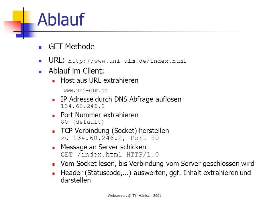 Webserver, © Till Hänisch 2001 Ablauf GET Methode URL: http://www.uni-ulm.de/index.html Ablauf im Client: Host aus URL extrahieren www.uni-ulm.de IP Adresse durch DNS Abfrage auflösen 134.60.246.2 Port Nummer extrahieren 80 (default) TCP Verbindung (Socket) herstellen zu 134.60.246.2, Port 80 Message an Server schicken GET /index.html HTTP/1.0 Vom Socket lesen, bis Verbindung vom Server geschlossen wird Header (Statuscode,...) auswerten, ggf.