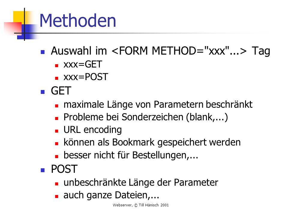 Webserver, © Till Hänisch 2001 Methoden Auswahl im Tag xxx=GET xxx=POST GET maximale Länge von Parametern beschränkt Probleme bei Sonderzeichen (blank,...) URL encoding können als Bookmark gespeichert werden besser nicht für Bestellungen,...