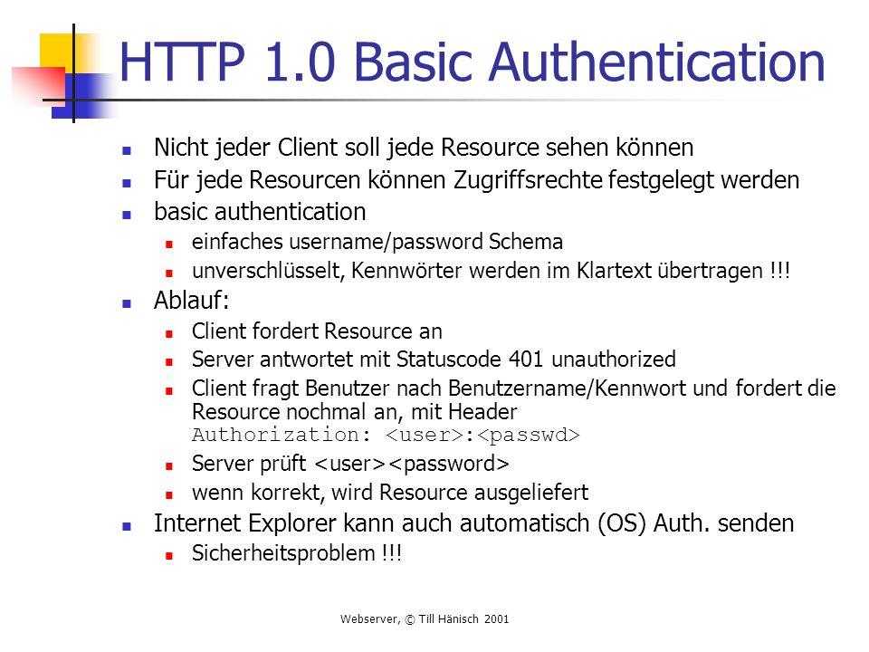 Webserver, © Till Hänisch 2001 HTTP 1.0 Basic Authentication Nicht jeder Client soll jede Resource sehen können Für jede Resourcen können Zugriffsrechte festgelegt werden basic authentication einfaches username/password Schema unverschlüsselt, Kennwörter werden im Klartext übertragen !!.