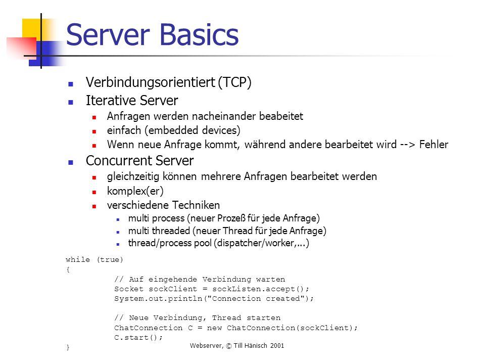 Webserver, © Till Hänisch 2001 Server Basics Verbindungsorientiert (TCP) Iterative Server Anfragen werden nacheinander beabeitet einfach (embedded devices) Wenn neue Anfrage kommt, während andere bearbeitet wird --> Fehler Concurrent Server gleichzeitig können mehrere Anfragen bearbeitet werden komplex(er) verschiedene Techniken multi process (neuer Prozeß für jede Anfrage) multi threaded (neuer Thread für jede Anfrage) thread/process pool (dispatcher/worker,...) while (true) { // Auf eingehende Verbindung warten Socket sockClient = sockListen.accept(); System.out.println( Connection created ); // Neue Verbindung, Thread starten ChatConnection C = new ChatConnection(sockClient); C.start(); }