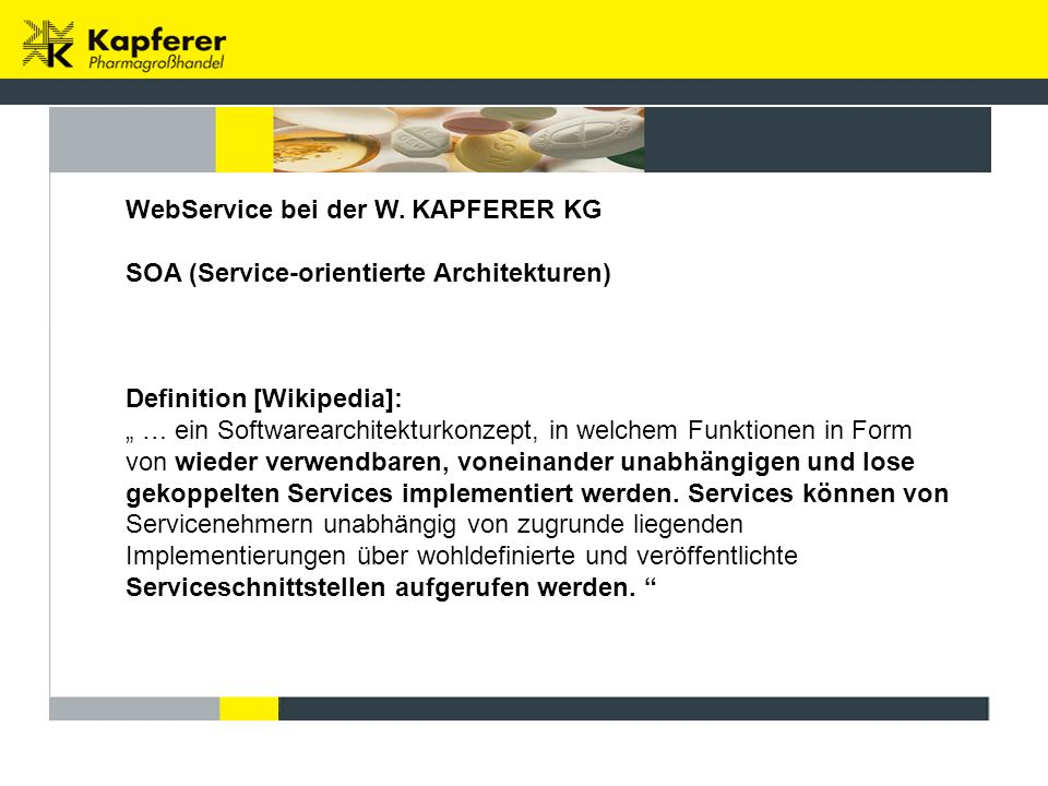 "WebService bei der W. KAPFERER KG SOA (Service-orientierte Architekturen) Definition [Wikipedia]: "" … ein Softwarearchitekturkonzept, in welchem Funkt"