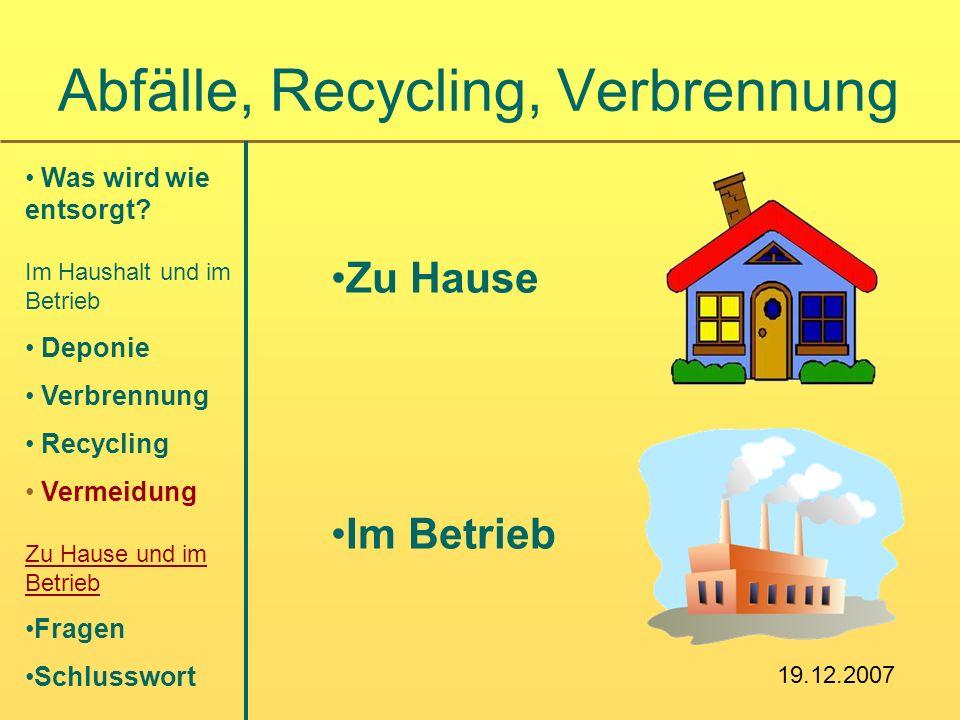 Zu Hause Im Betrieb Abfälle, Recycling, Verbrennung Was wird wie entsorgt? Im Haushalt und im Betrieb Deponie Verbrennung Recycling Vermeidung Zu Haus