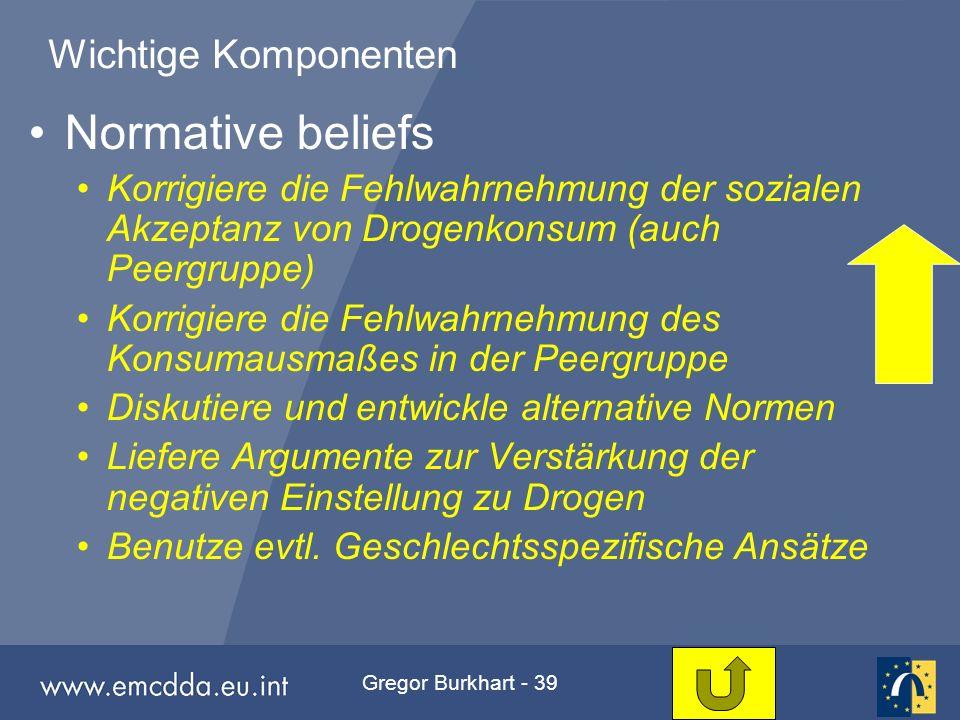Gregor Burkhart - 39 Wichtige Komponenten Normative beliefs Korrigiere die Fehlwahrnehmung der sozialen Akzeptanz von Drogenkonsum (auch Peergruppe) K