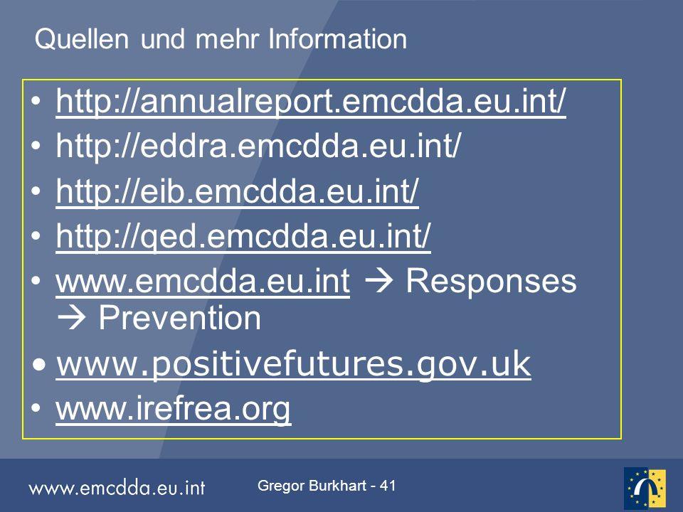 Gregor Burkhart - 41 Quellen und mehr Information http://annualreport.emcdda.eu.int/ http://eddra.emcdda.eu.int/ http://eib.emcdda.eu.int/ http://qed.