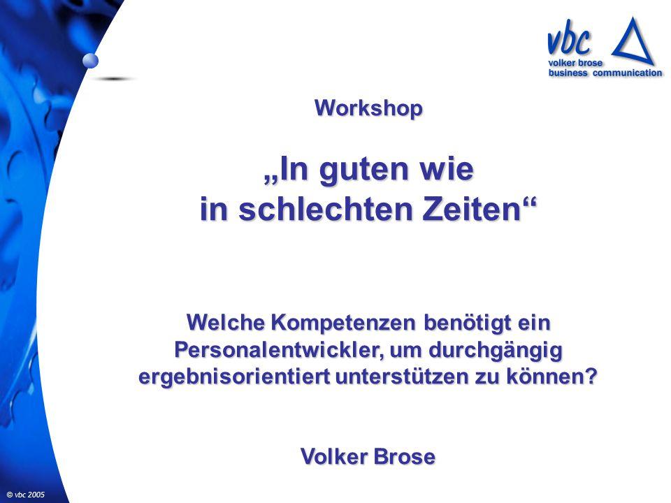 """© vbc 2005 Workshop """"In guten wie in schlechten Zeiten Welche Kompetenzen benötigt ein Personalentwickler, um durchgängig ergebnisorientiert unterstützen zu können."""
