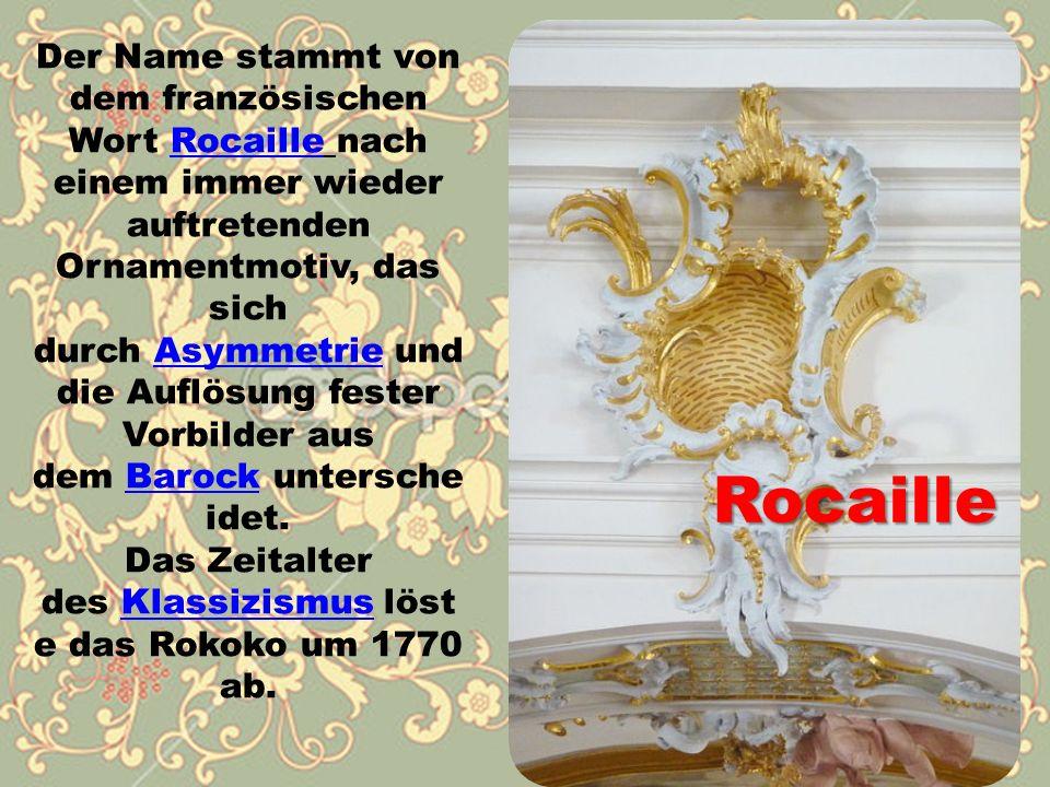 Rocaille Der Name stammt von dem französischen Wort Rocaille nach einem immer wieder auftretenden Ornamentmotiv, das sich durch Asymmetrie und die Auflösung fester Vorbilder aus dem Barock untersche idet.RocailleAsymmetrieBarock Das Zeitalter des Klassizismus löst e das Rokoko um 1770 ab.Klassizismus