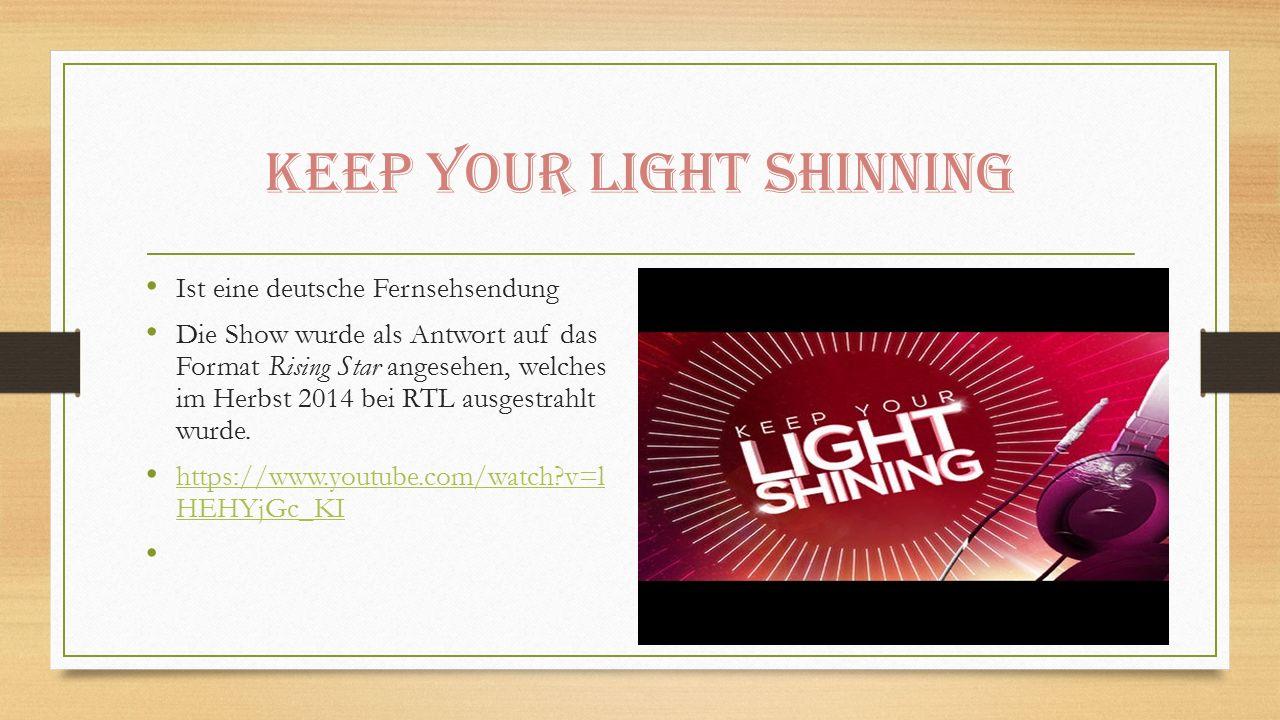 Keep your Light shinning Ist eine deutsche Fernsehsendung Die Show wurde als Antwort auf das Format Rising Star angesehen, welches im Herbst 2014 bei RTL ausgestrahlt wurde.