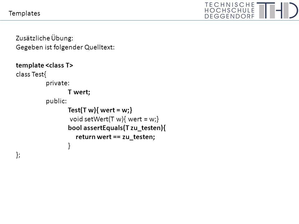 Templates Zusätzliche Übung: Gegeben ist folgender Quelltext: template class Test{ private: T wert; public: Test(T w){ wert = w;} void setWert(T w){ wert = w;} bool assertEquals(T zu_testen){ return wert == zu_testen; } };
