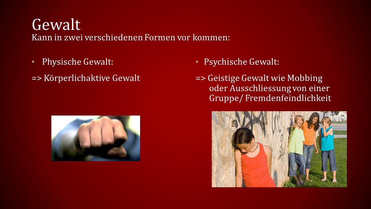 Gewalt Kann in zwei verschiedenen Formen vor kommen: Physische Gewalt: => Körperlichaktive Gewalt Psychische Gewalt: => Geistige Gewalt wie Mobbing oder Ausschliessung von einer Gruppe/ Fremdenfeindlichkeit