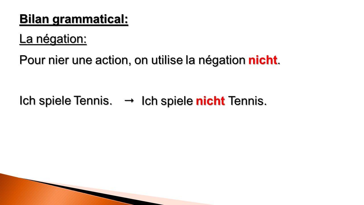 Bilan grammatical: La négation: Pour nier une action, on utilise la négation nicht.  Ich spiele nicht Tennis. Ich spiele Tennis.
