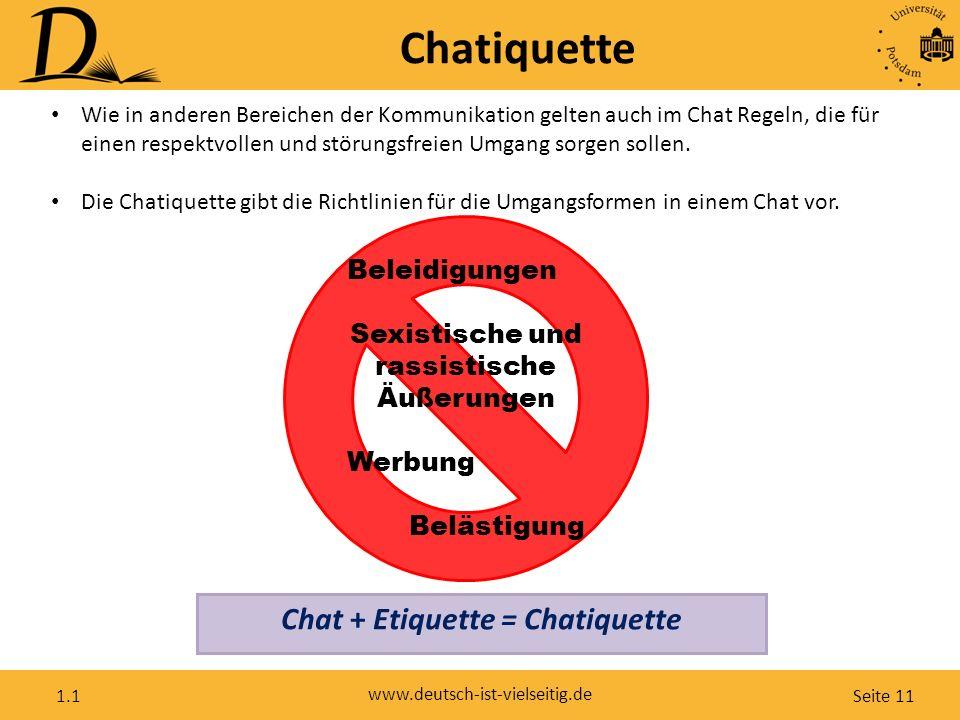 Seite 11 www.deutsch-ist-vielseitig.de 1.1 Chatiquette Beleidigungen Sexistische und rassistische Äußerungen Werbung Belästigung Wie in anderen Bereichen der Kommunikation gelten auch im Chat Regeln, die für einen respektvollen und störungsfreien Umgang sorgen sollen.