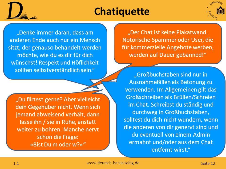 """Seite 12 www.deutsch-ist-vielseitig.de 1.1 Chatiquette """"Denke immer daran, dass am anderen Ende auch nur ein Mensch sitzt, der genauso behandelt werden möchte, wie du es dir für dich wünschst."""