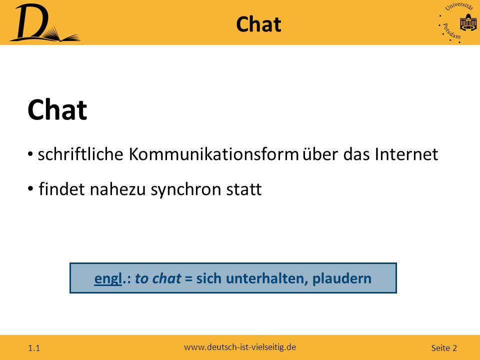 Seite 2 www.deutsch-ist-vielseitig.de 1.1 Chat schriftliche Kommunikationsform über das Internet findet nahezu synchron statt engl.: to chat = sich unterhalten, plaudern