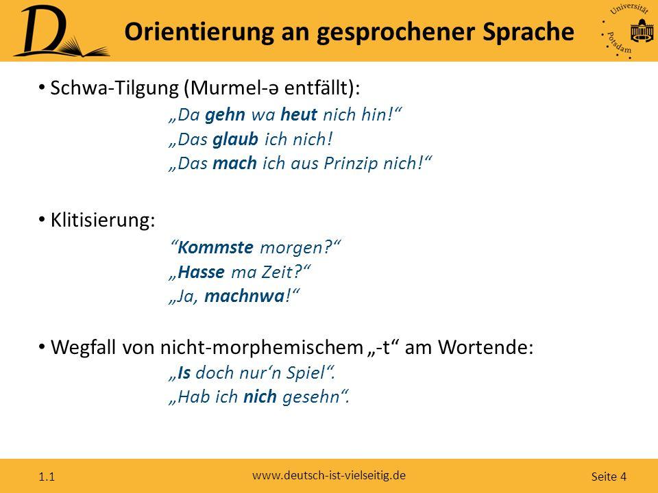 """Seite 4 www.deutsch-ist-vielseitig.de 1.1 Orientierung an gesprochener Sprache Schwa-Tilgung (Murmel-ə entfällt): """"Da gehn wa heut nich hin!"""" """"Das gla"""