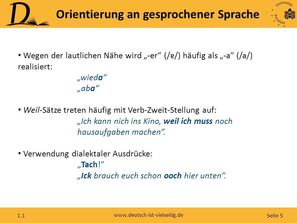 """Seite 5 www.deutsch-ist-vielseitig.de 1.1 Orientierung an gesprochener Sprache Wegen der lautlichen Nähe wird """"-er (/ɐ/) häufig als """"-a (/a/) realisiert: """"wieda """"aba Weil-Sätze treten häufig mit Verb-Zweit-Stellung auf: """"Ich kann nich ins Kino, weil ich muss noch hausaufgaben machen ."""